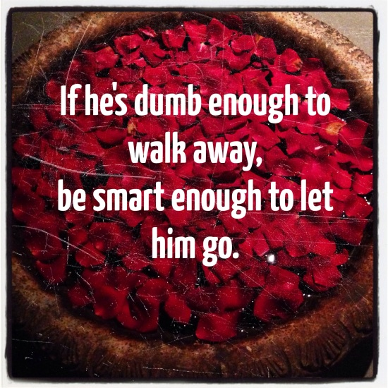 If he's dumb enough to walk away, be smart enough to let him go.